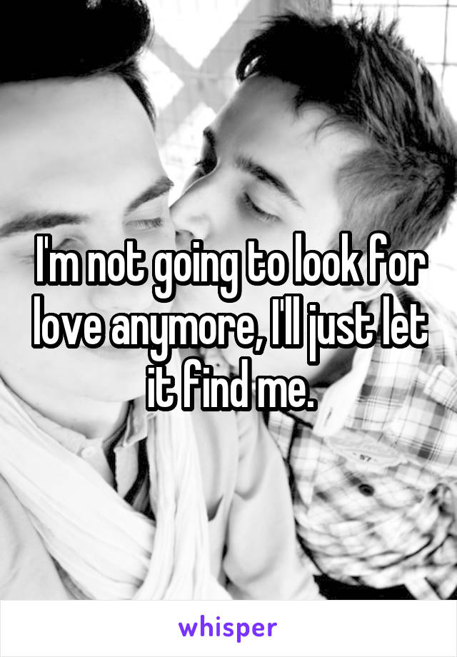 I'm not going to look for love anymore, I'll just let it find me.