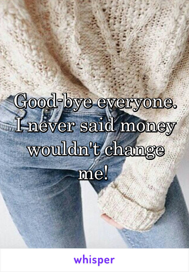 Good-bye everyone. I never said money wouldn't change me!