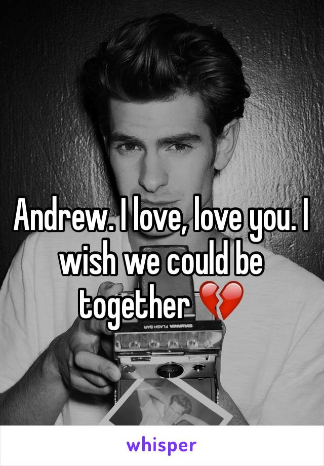 Andrew. I love, love you. I wish we could be together 💔