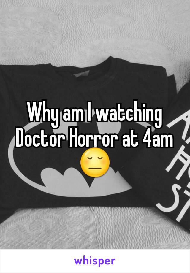 Why am I watching Doctor Horror at 4am😔