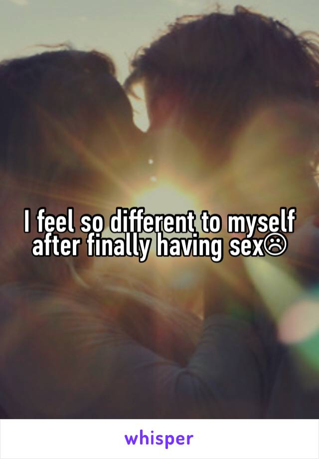 I feel so different to myself after finally having sex☹