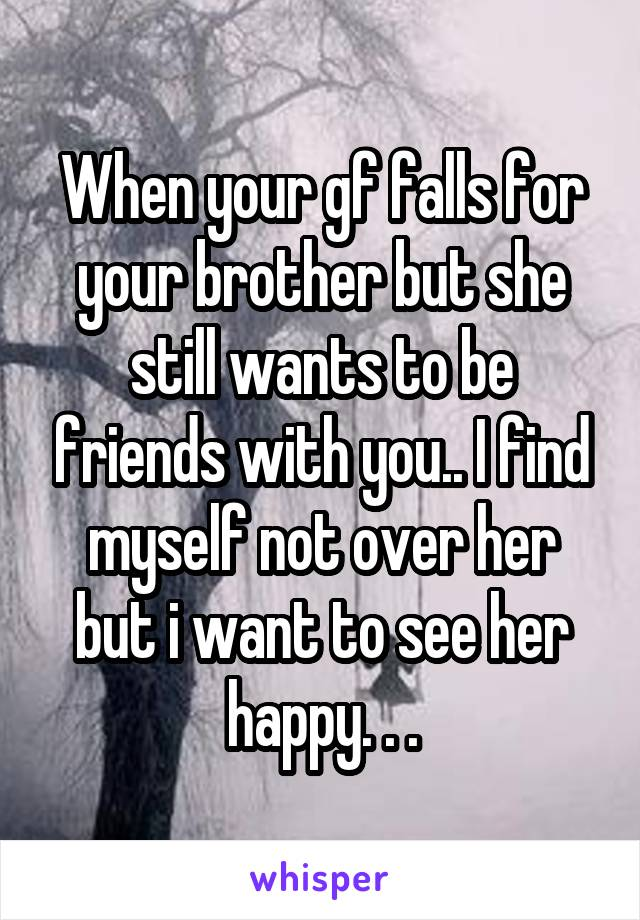 When your gf falls for your brother but she still wants to be friends with you.. I find myself not over her but i want to see her happy. . .