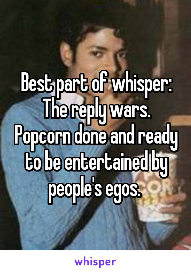 Best part of whisper: The reply wars. Popcorn done and ready to be entertained by people's egos.