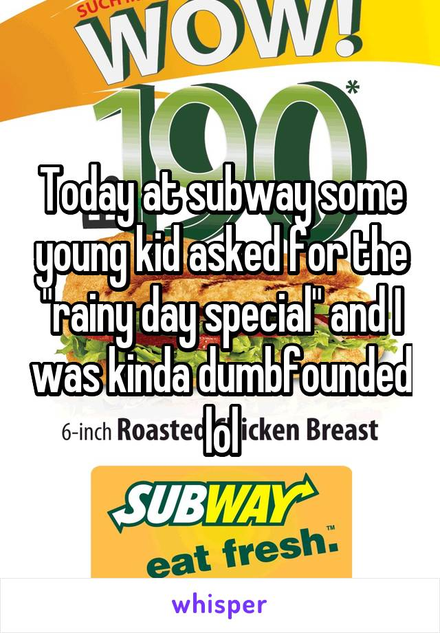 """Today at subway some young kid asked for the """"rainy day special"""" and I was kinda dumbfounded lol"""