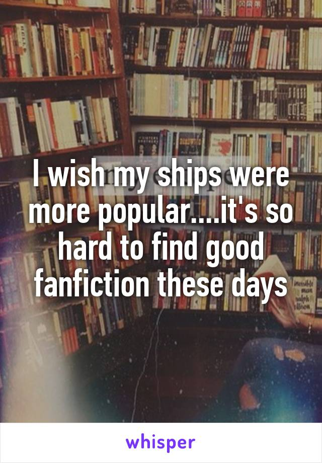 I wish my ships were more popular....it's so hard to find good fanfiction these days