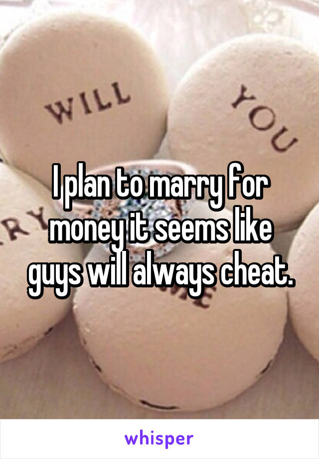 I plan to marry for money it seems like guys will always cheat.