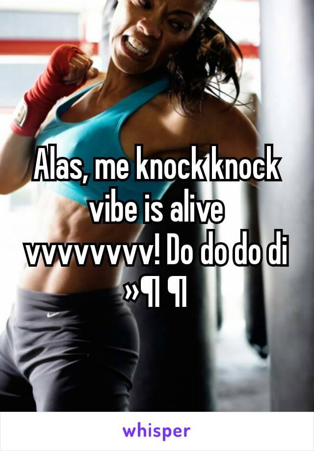 Alas, me knock knock vibe is alive vvvvvvvv! Do do do di »¶ ¶