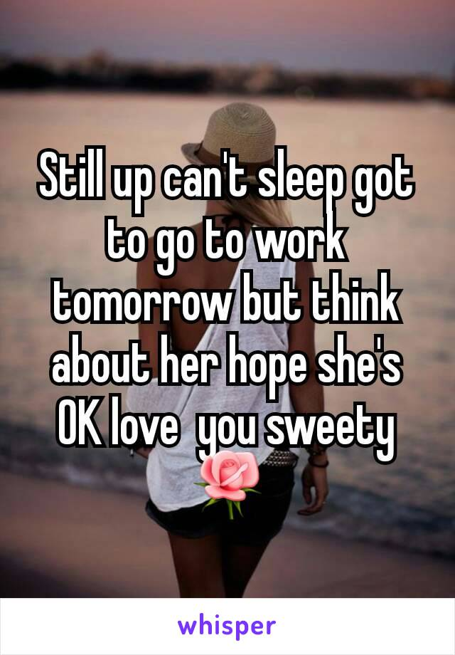 Still up can't sleep got to go to work tomorrow but think about her hope she's OK love  you sweety🌹