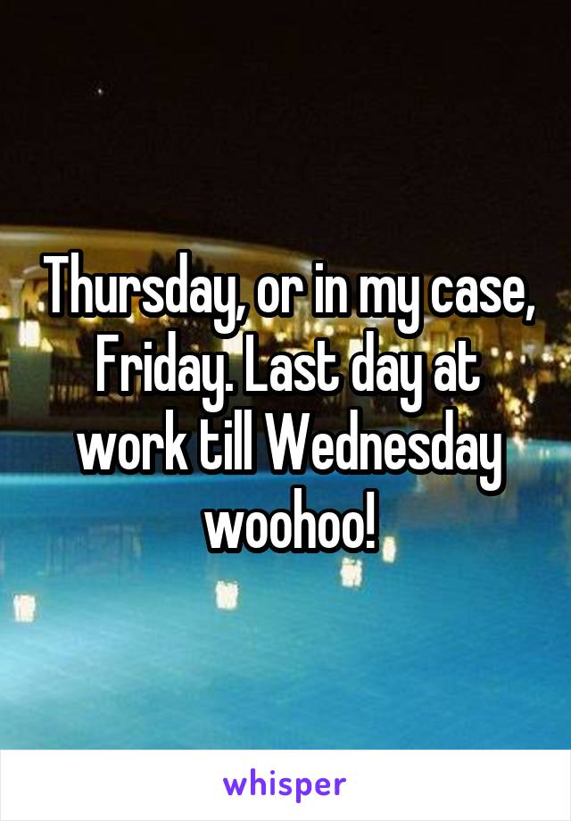 Thursday, or in my case, Friday. Last day at work till Wednesday woohoo!