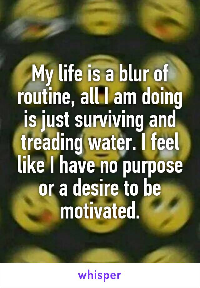 My life is a blur of routine, all I am doing is just surviving and treading water. I feel like I have no purpose or a desire to be motivated.