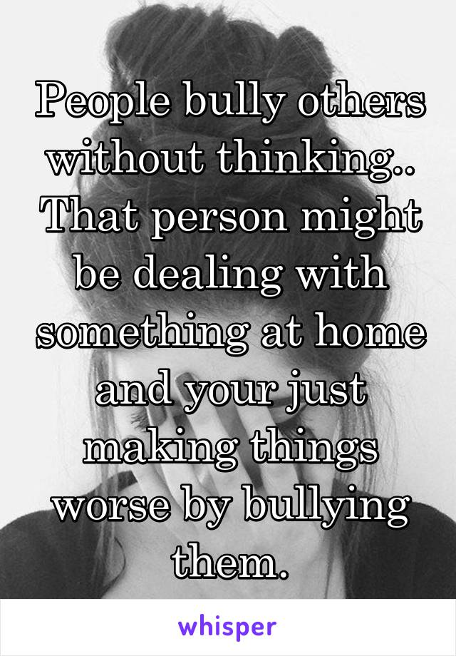 People bully others without thinking.. That person might be dealing with something at home and your just making things worse by bullying them.