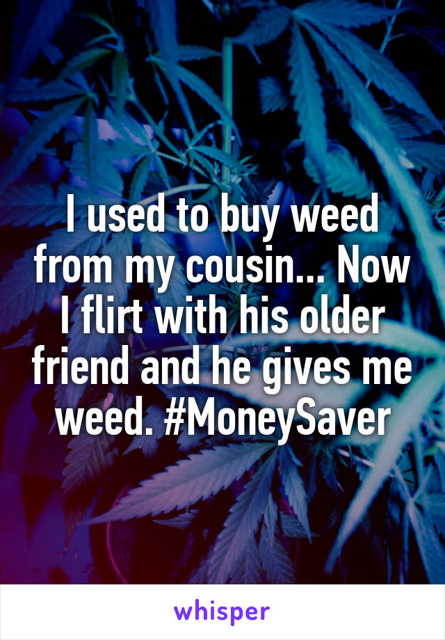 I used to buy weed from my cousin... Now I flirt with his older friend and he gives me weed. #MoneySaver