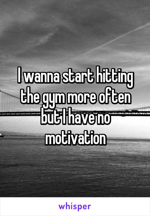 I wanna start hitting the gym more often but I have no motivation