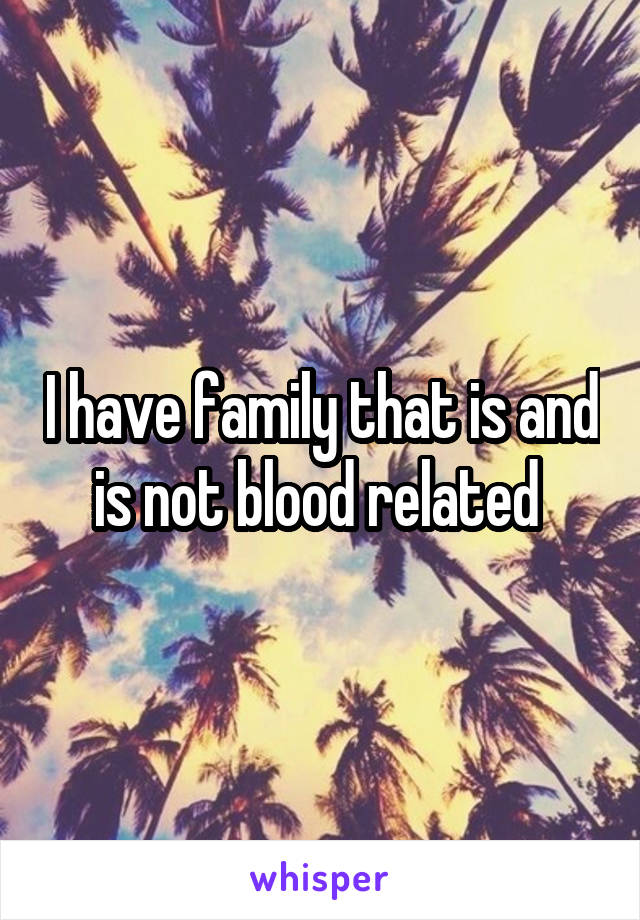 I have family that is and is not blood related
