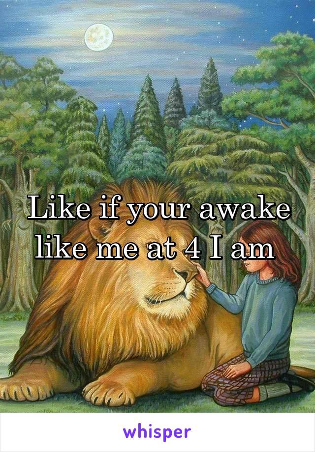 Like if your awake like me at 4 I am