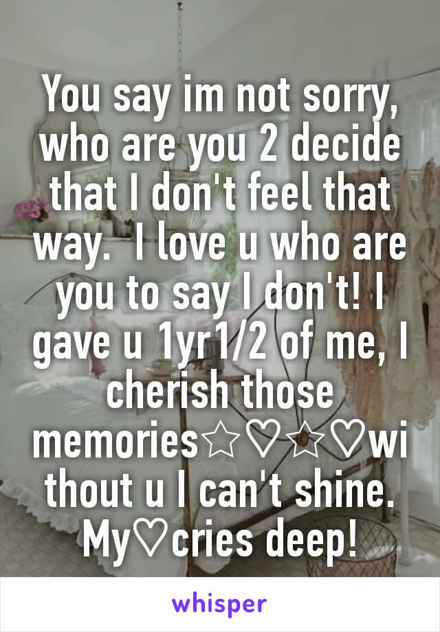 You say im not sorry, who are you 2 decide that I don't feel that way.  I love u who are you to say I don't! I gave u 1yr1/2 of me, I cherish those memories☆♡☆♡without u I can't shine. My♡cries deep!