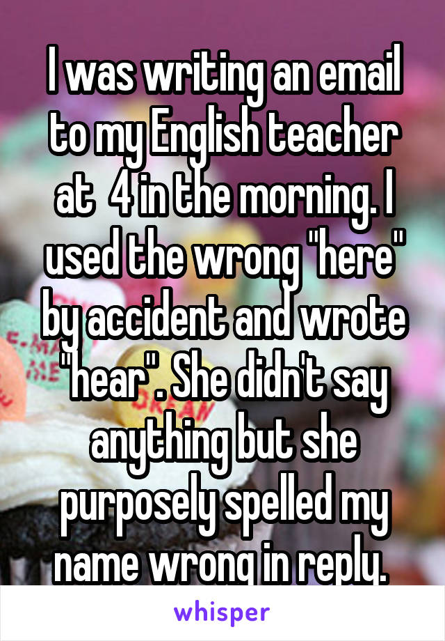 """I was writing an email to my English teacher at  4 in the morning. I used the wrong """"here"""" by accident and wrote """"hear"""". She didn't say anything but she purposely spelled my name wrong in reply."""