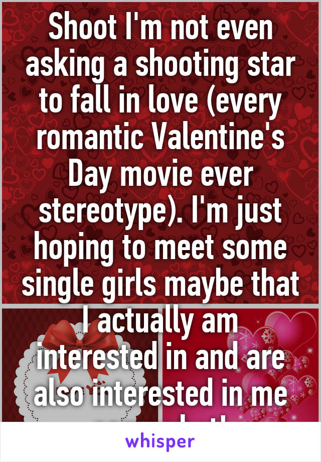 Shoot I'm not even asking a shooting star to fall in love (every romantic Valentine's Day movie ever stereotype). I'm just hoping to meet some single girls maybe that I actually am interested in and are also interested in me somewhat!