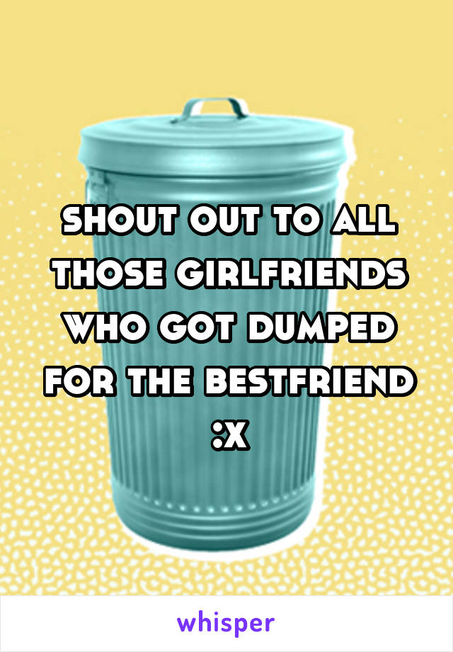 shout out to all those girlfriends who got dumped for the bestfriend :x