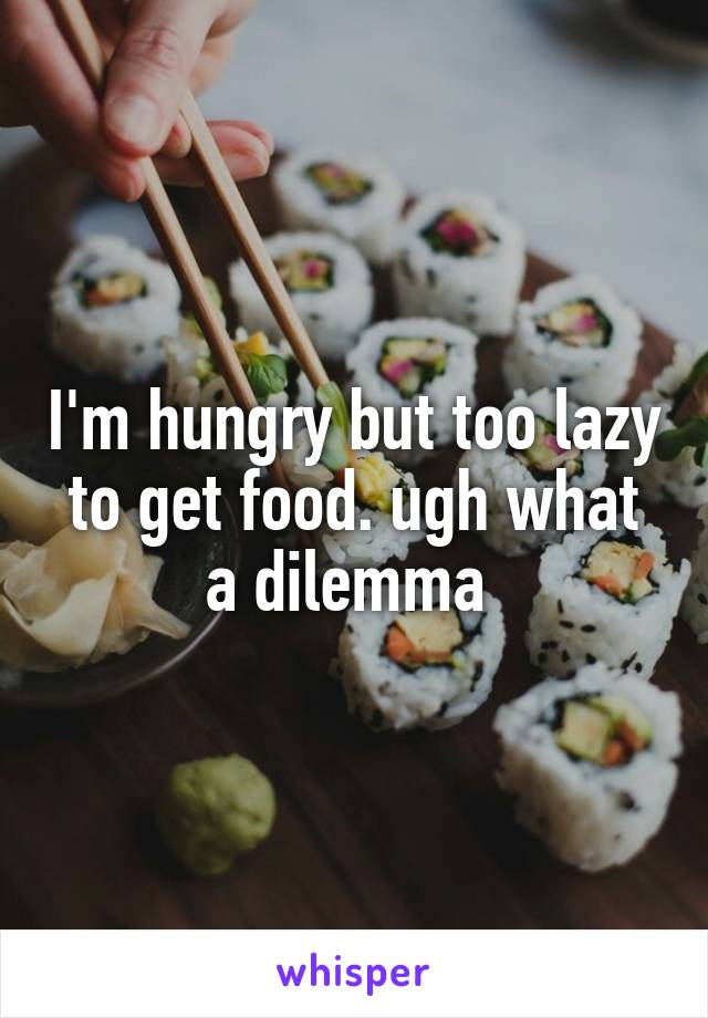 I'm hungry but too lazy to get food. ugh what a dilemma