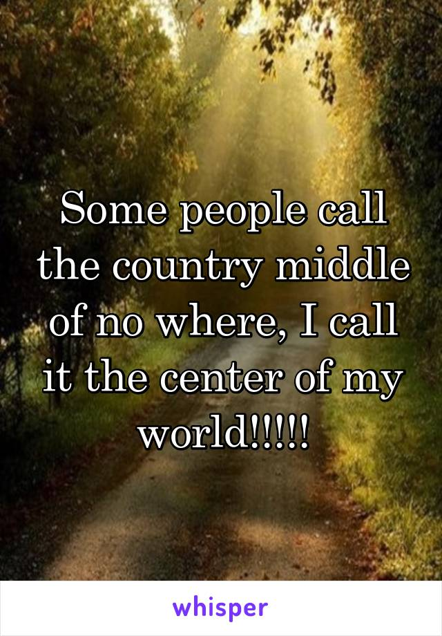 Some people call the country middle of no where, I call it the center of my world!!!!!