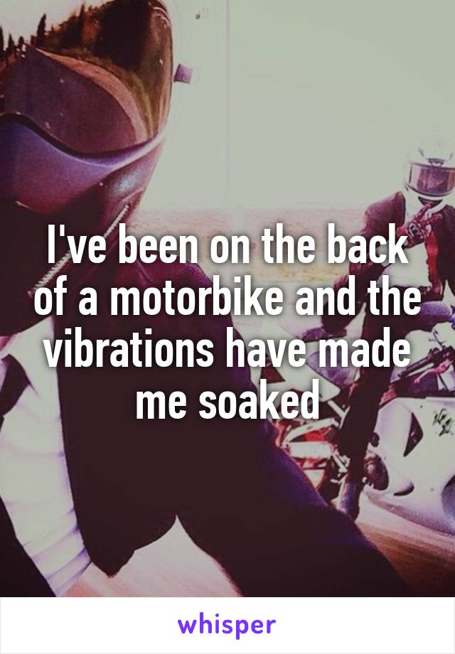 I've been on the back of a motorbike and the vibrations have made me soaked