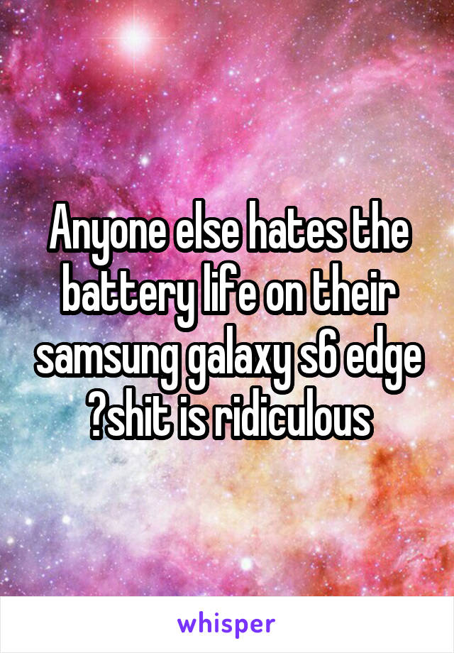 Anyone else hates the battery life on their samsung galaxy s6 edge ?shit is ridiculous