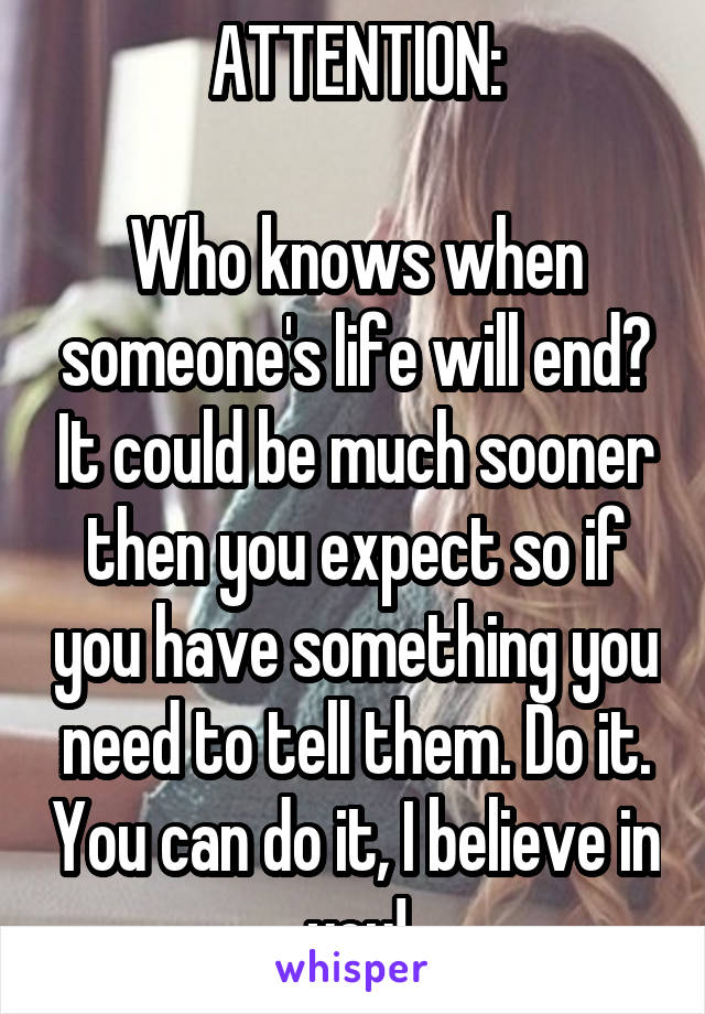 ATTENTION:  Who knows when someone's life will end? It could be much sooner then you expect so if you have something you need to tell them. Do it. You can do it, I believe in you!