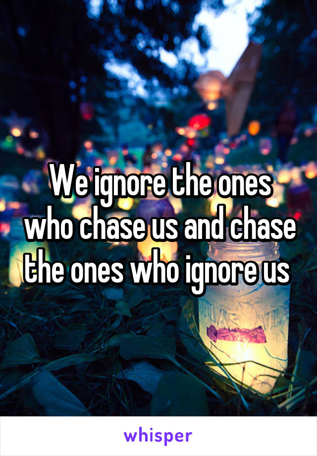 We ignore the ones who chase us and chase the ones who ignore us
