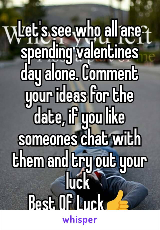 Let's see who all are spending valentines day alone. Comment your ideas for the date, if you like someones chat with them and try out your luck  Best Of Luck👍