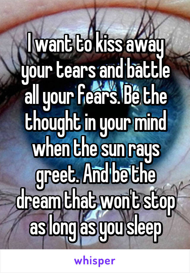 I want to kiss away your tears and battle all your fears. Be the thought in your mind when the sun rays greet. And be the dream that won't stop as long as you sleep