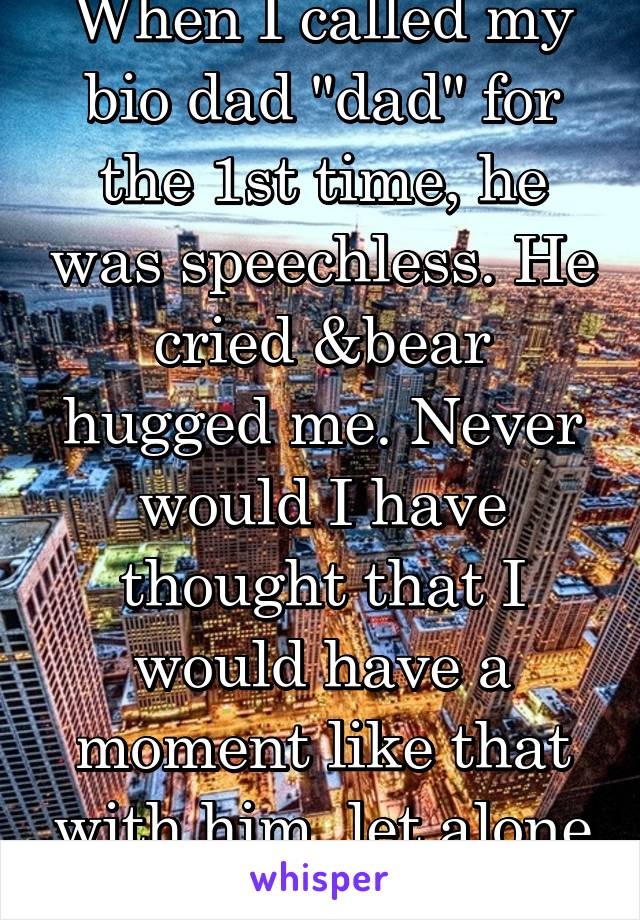 """When I called my bio dad """"dad"""" for the 1st time, he was speechless. He cried &bear hugged me. Never would I have thought that I would have a moment like that with him, let alone met him."""