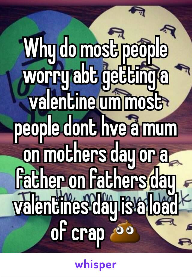 Why do most people worry abt getting a valentine um most people dont hve a mum on mothers day or a father on fathers day valentines day is a load of crap 💩