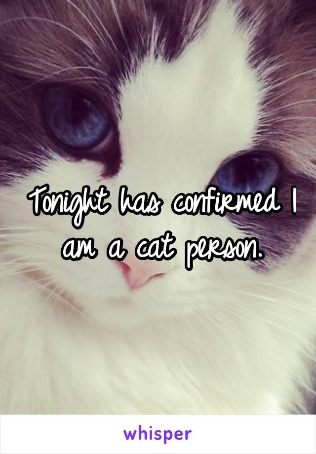 Tonight has confirmed I am a cat person.