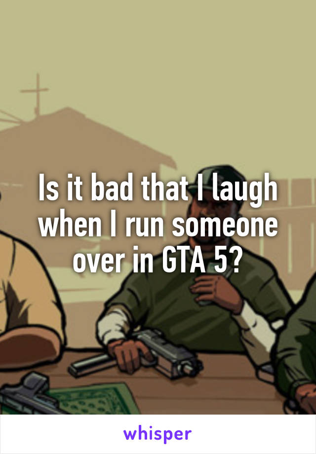 Is it bad that I laugh when I run someone over in GTA 5?
