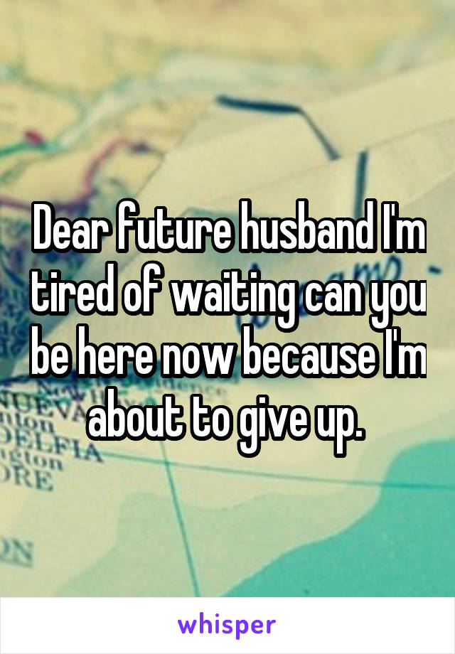 Dear future husband I'm tired of waiting can you be here now because I'm about to give up.