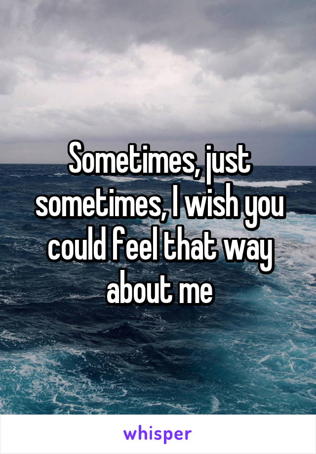 Sometimes, just sometimes, I wish you could feel that way about me