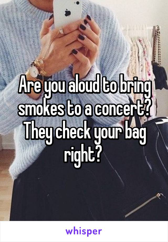 Are you aloud to bring smokes to a concert? They check your bag right?
