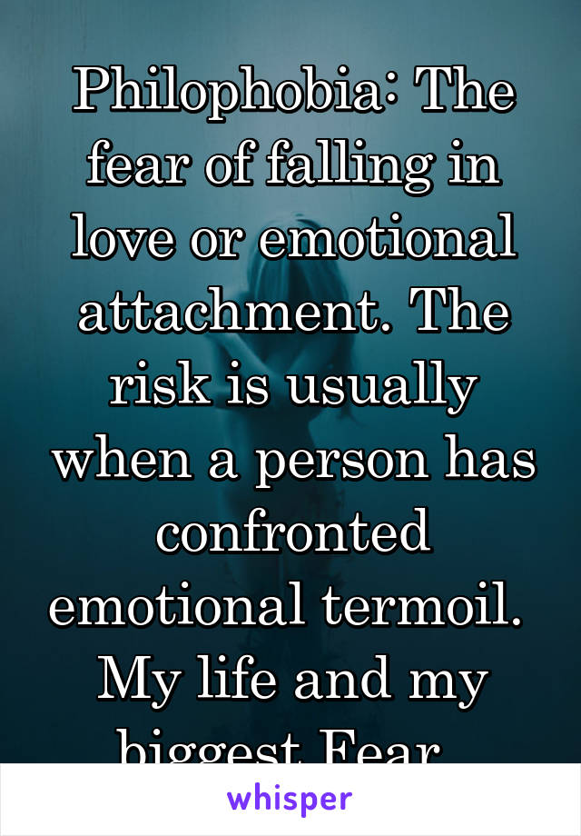 Philophobia: The fear of falling in love or emotional attachment. The risk is usually when a person has confronted emotional termoil.  My life and my biggest Fear.