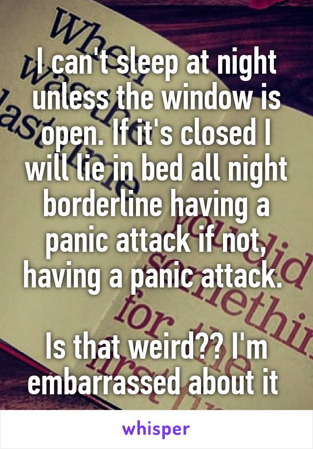 I can't sleep at night unless the window is open. If it's closed I will lie in bed all night borderline having a panic attack if not, having a panic attack.   Is that weird?? I'm embarrassed about it