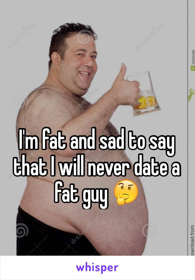 I'm fat and sad to say that I will never date a fat guy 🤔