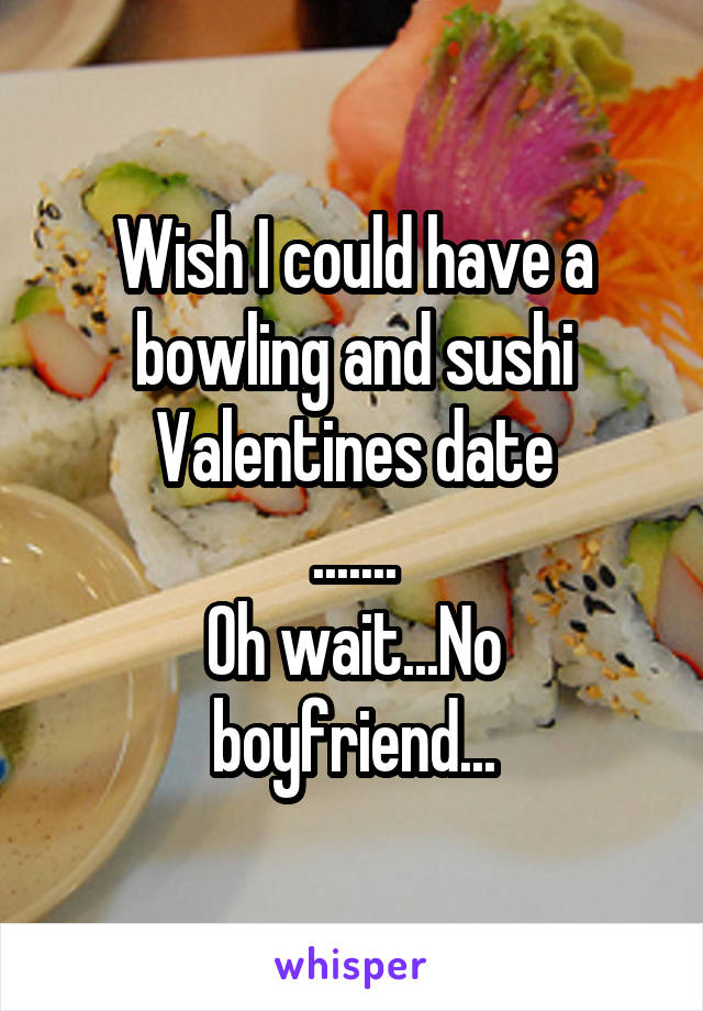 Wish I could have a bowling and sushi Valentines date ....... Oh wait...No boyfriend...