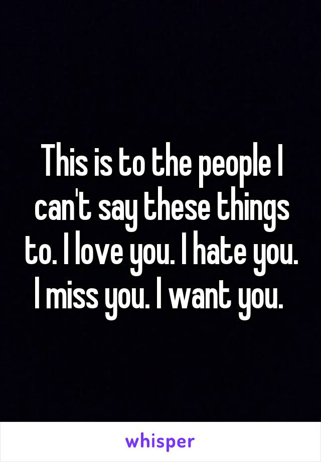 This is to the people I can't say these things to. I love you. I hate you. I miss you. I want you.
