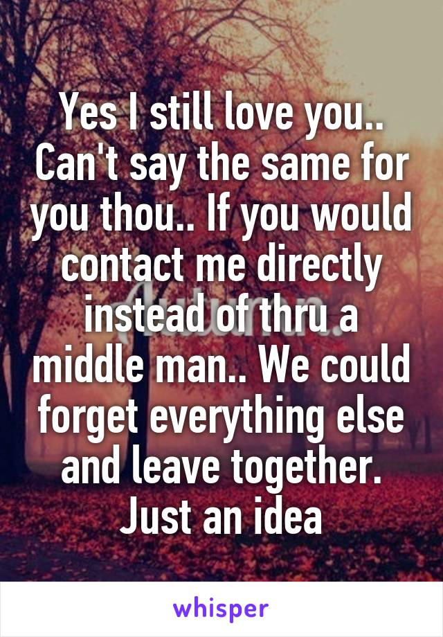 Yes I still love you.. Can't say the same for you thou.. If you would contact me directly instead of thru a middle man.. We could forget everything else and leave together. Just an idea