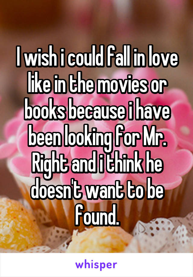I wish i could fall in love like in the movies or books because i have been looking for Mr. Right and i think he doesn't want to be found.