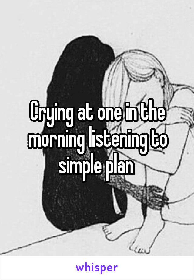 Crying at one in the morning listening to simple plan