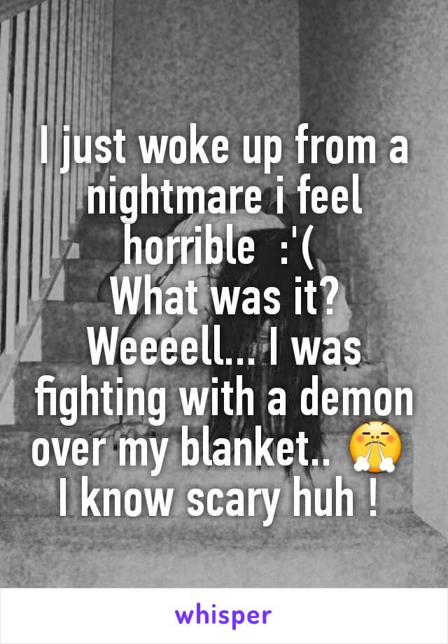 I just woke up from a nightmare i feel horrible  :'(  What was it? Weeeell... I was fighting with a demon over my blanket.. 😤  I know scary huh !