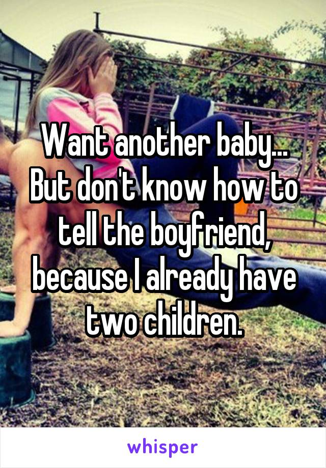 Want another baby... But don't know how to tell the boyfriend, because I already have two children.