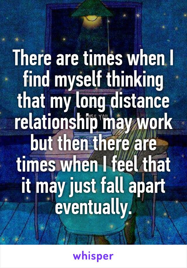 There are times when I find myself thinking that my long distance relationship may work but then there are times when I feel that it may just fall apart eventually.