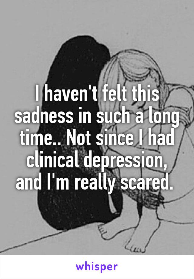 I haven't felt this sadness in such a long time.. Not since I had clinical depression, and I'm really scared.